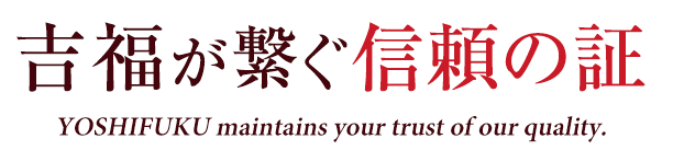 吉福が繋ぐ信頼の証 YOSHIFUKU maintains your trust of our quality.
